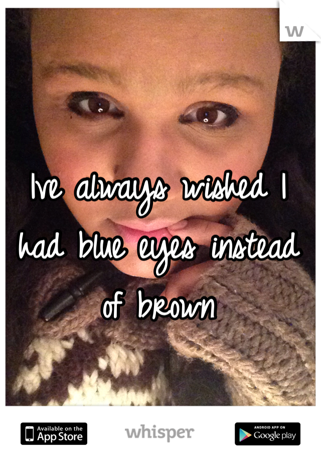 Ive always wished I had blue eyes instead of brown
