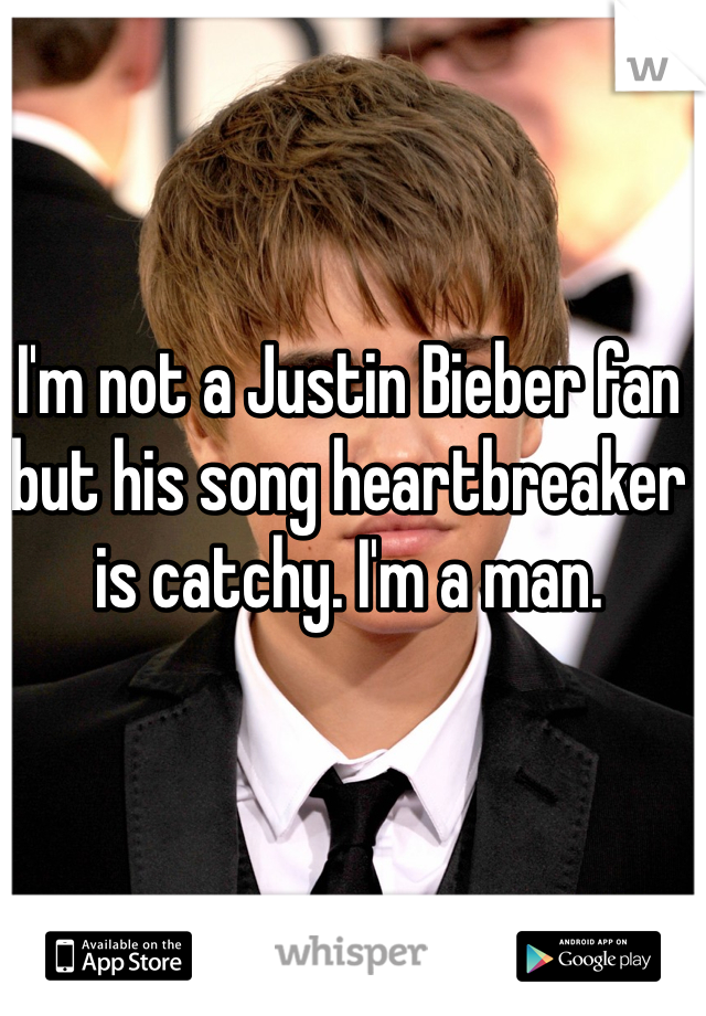I'm not a Justin Bieber fan but his song heartbreaker is catchy. I'm a man.