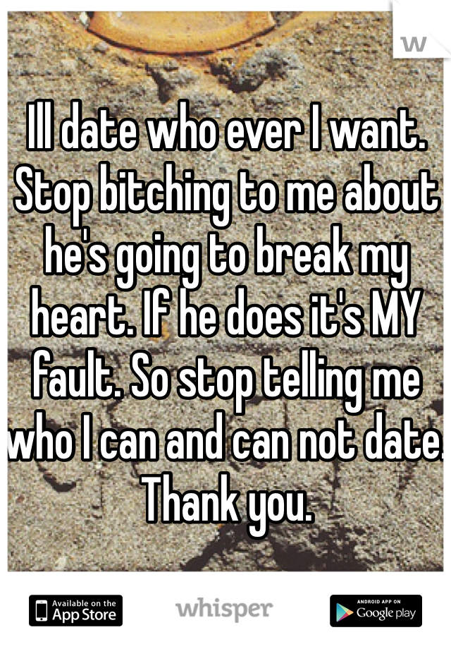 Ill date who ever I want. Stop bitching to me about he's going to break my heart. If he does it's MY fault. So stop telling me who I can and can not date. Thank you.