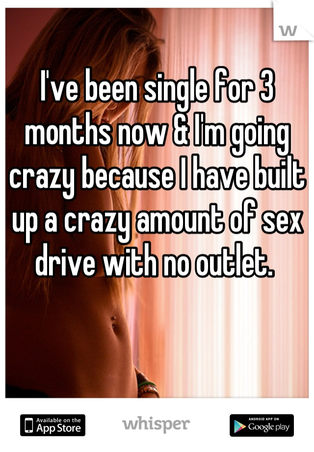 I've been single for 3 months now & I'm going crazy because I have built up a crazy amount of sex drive with no outlet.