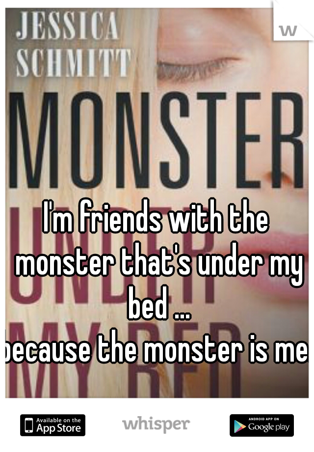 I'm friends with the monster that's under my bed ... because the monster is me.