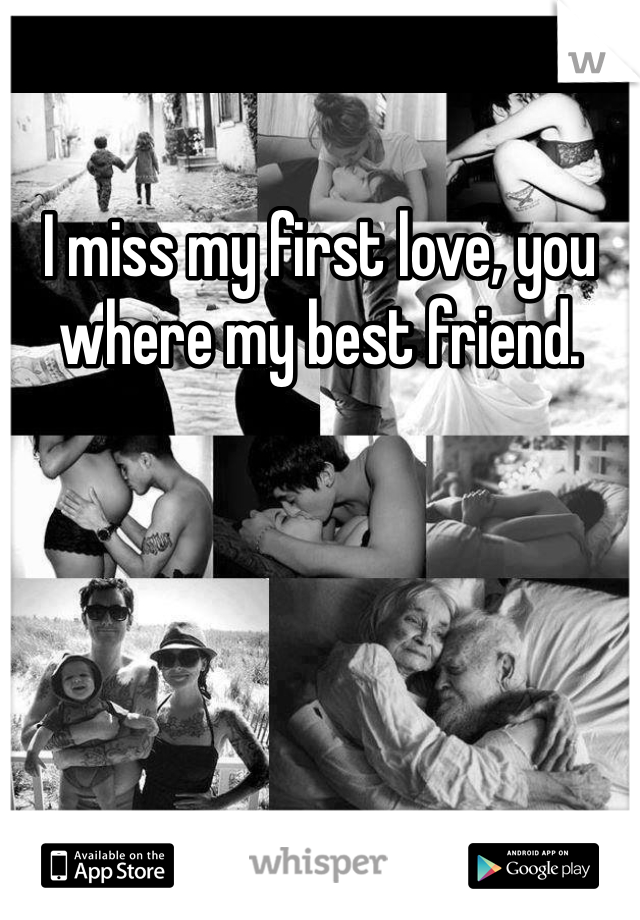I miss my first love, you where my best friend.