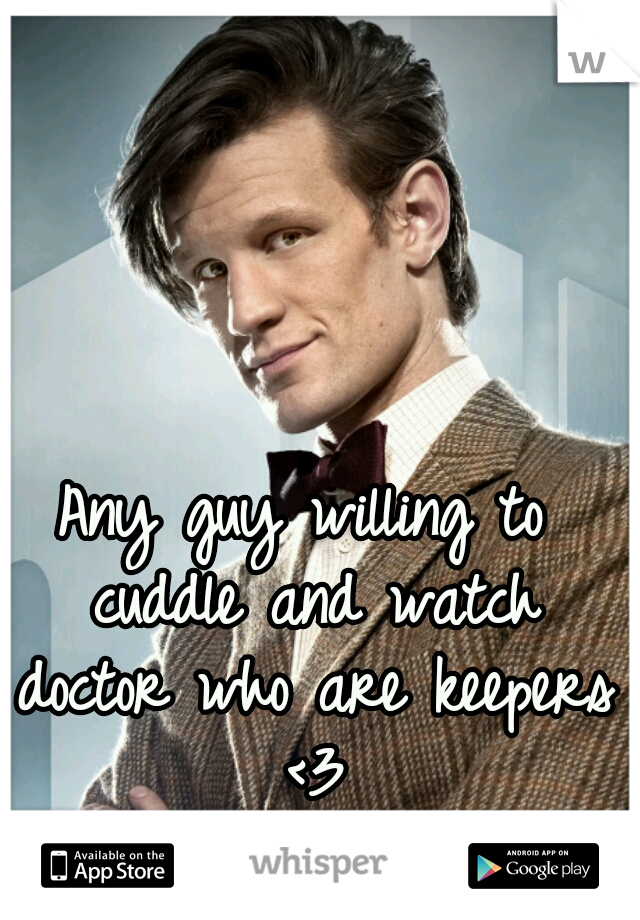 Any guy willing to cuddle and watch doctor who are keepers <3