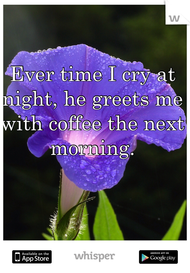 Ever time I cry at night, he greets me with coffee the next morning.