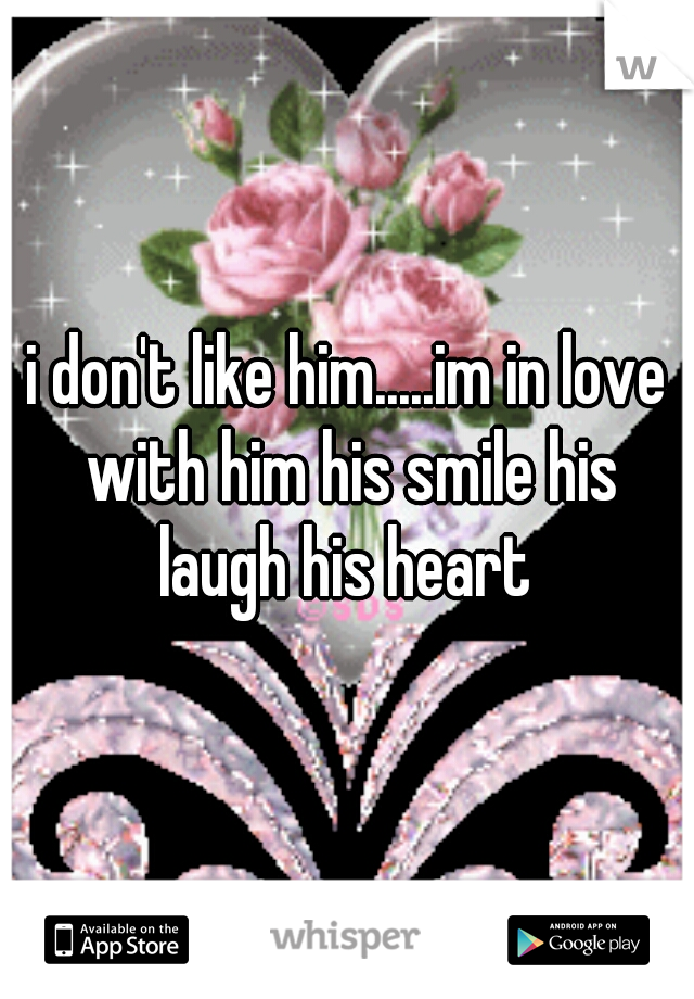 i don't like him.....im in love with him his smile his laugh his heart