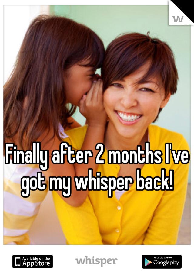 Finally after 2 months I've got my whisper back!