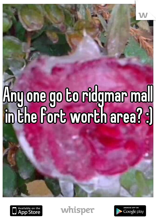 Any one go to ridgmar mall in the fort worth area? :)