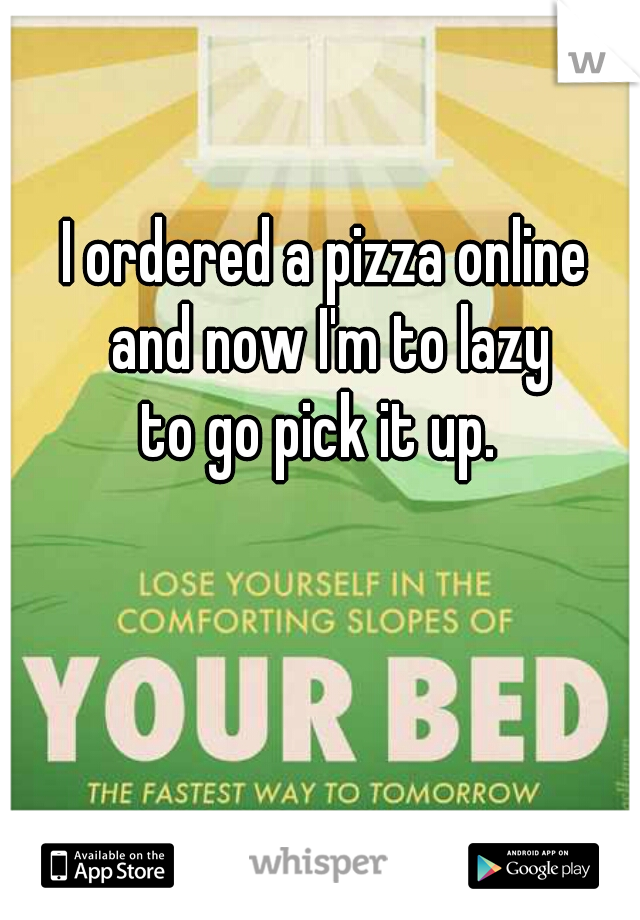 I ordered a pizza online  and now I'm to lazy  to go pick it up.