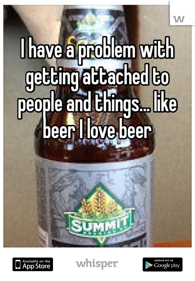 I have a problem with getting attached to people and things... like beer I love beer