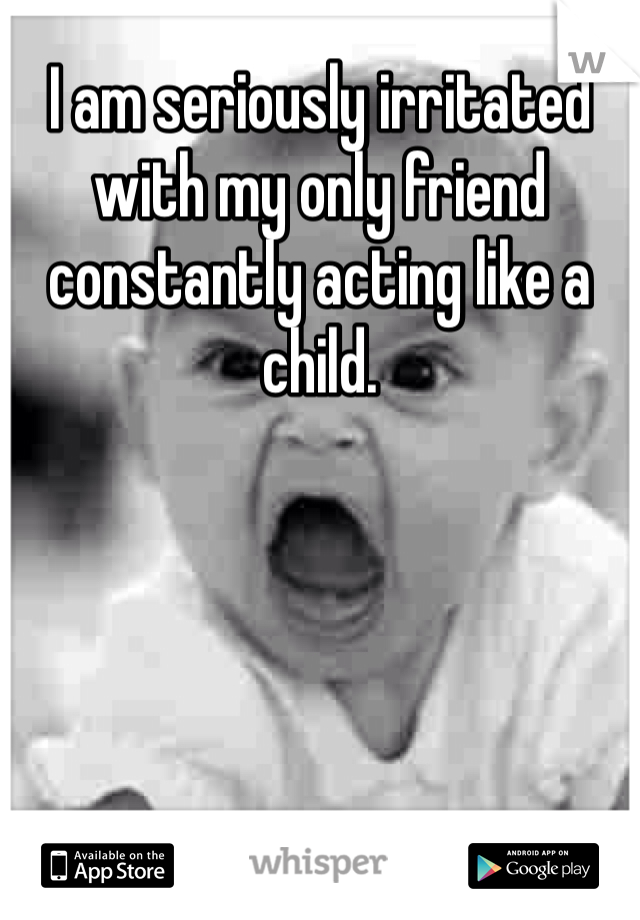 I am seriously irritated with my only friend constantly acting like a child.