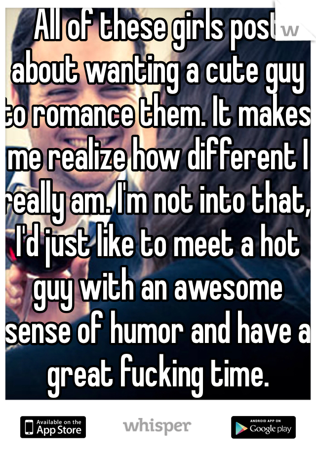 All of these girls post about wanting a cute guy to romance them. It makes me realize how different I really am. I'm not into that, I'd just like to meet a hot guy with an awesome sense of humor and have a great fucking time.