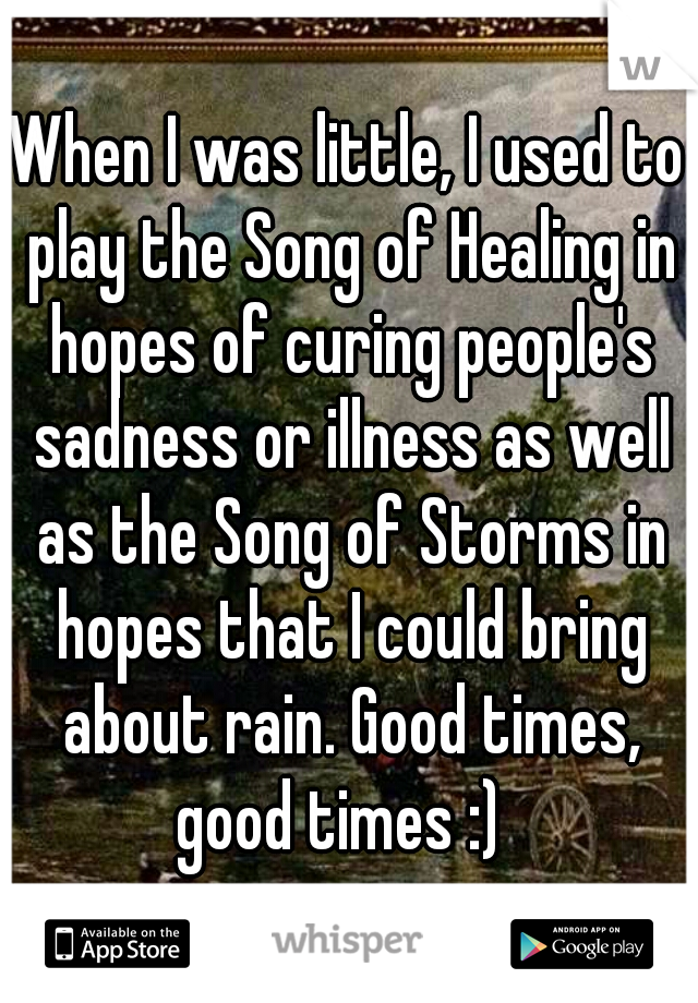 When I was little, I used to play the Song of Healing in hopes of curing people's sadness or illness as well as the Song of Storms in hopes that I could bring about rain. Good times, good times :)
