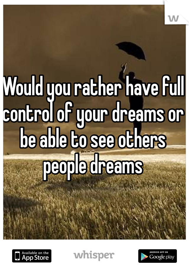 Would you rather have full control of your dreams or be able to see others people dreams