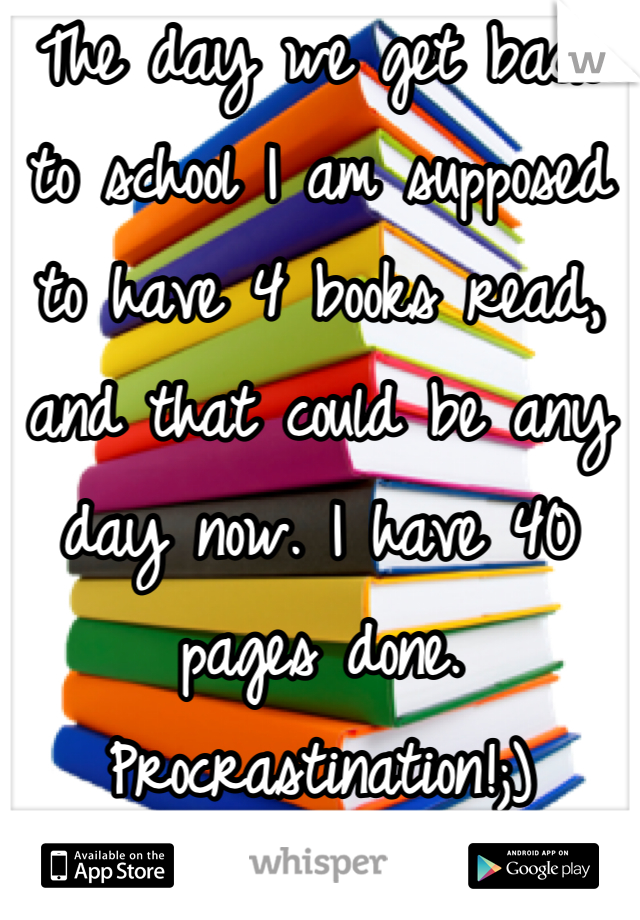 The day we get back to school I am supposed to have 4 books read, and that could be any day now. I have 40 pages done. Procrastination!;)