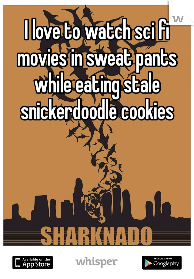 I love to watch sci fi movies in sweat pants while eating stale snickerdoodle cookies