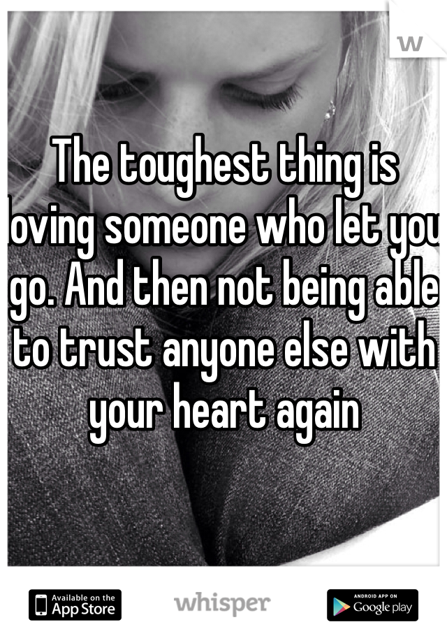 The toughest thing is loving someone who let you go. And then not being able to trust anyone else with your heart again