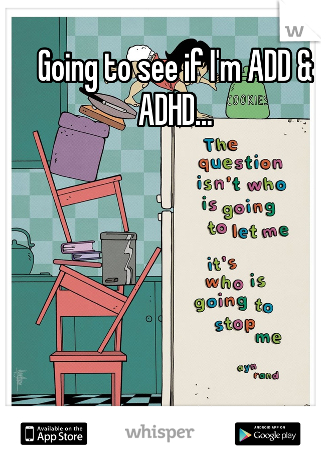 Going to see if I'm ADD & ADHD...