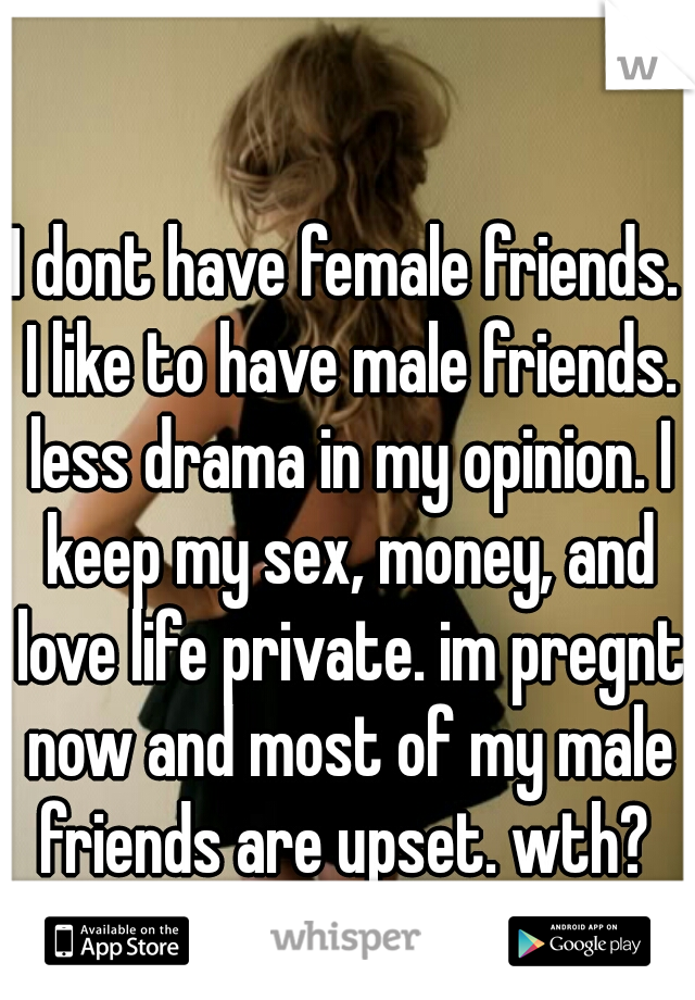 I dont have female friends. I like to have male friends. less drama in my opinion. I keep my sex, money, and love life private. im pregnt now and most of my male friends are upset. wth?