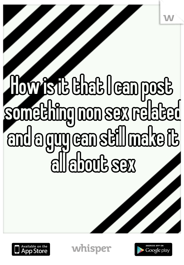 How is it that I can post something non sex related and a guy can still make it all about sex