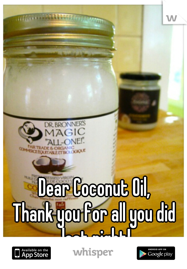 Dear Coconut Oil,  Thank you for all you did last night!