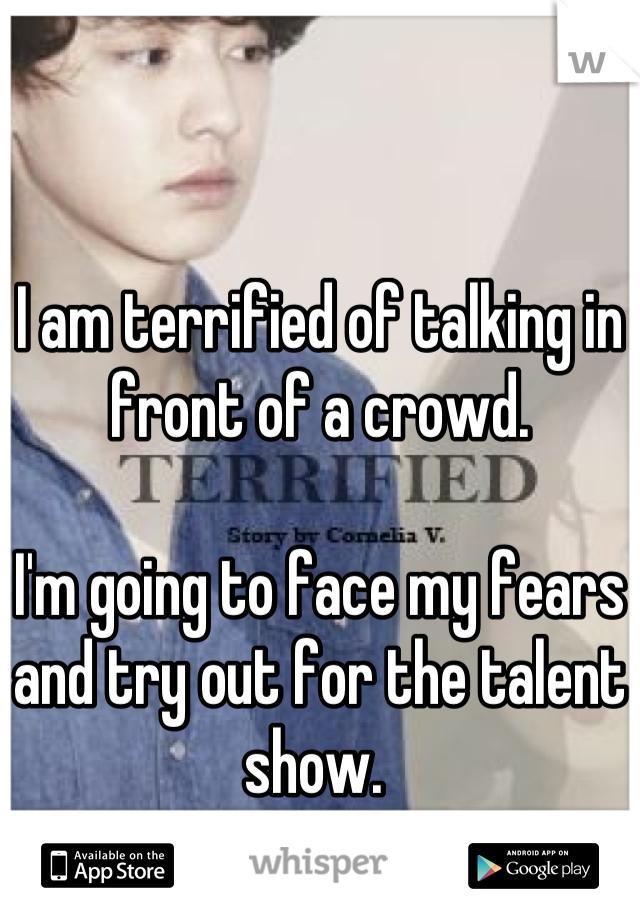 I am terrified of talking in front of a crowd.   I'm going to face my fears and try out for the talent show.
