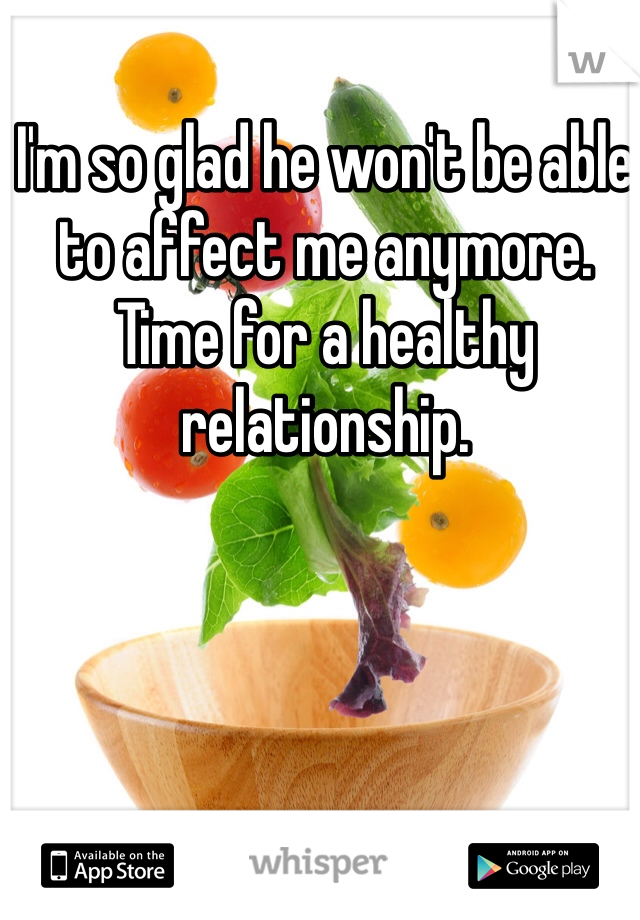 I'm so glad he won't be able to affect me anymore.  Time for a healthy relationship.
