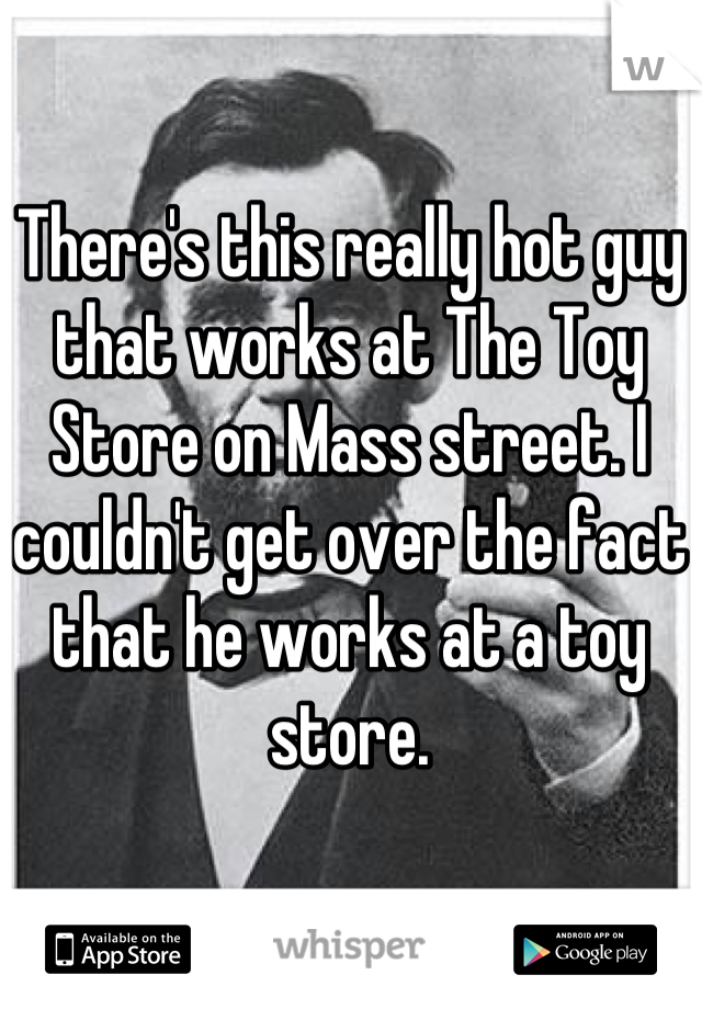 There's this really hot guy that works at The Toy Store on Mass street. I couldn't get over the fact that he works at a toy store.
