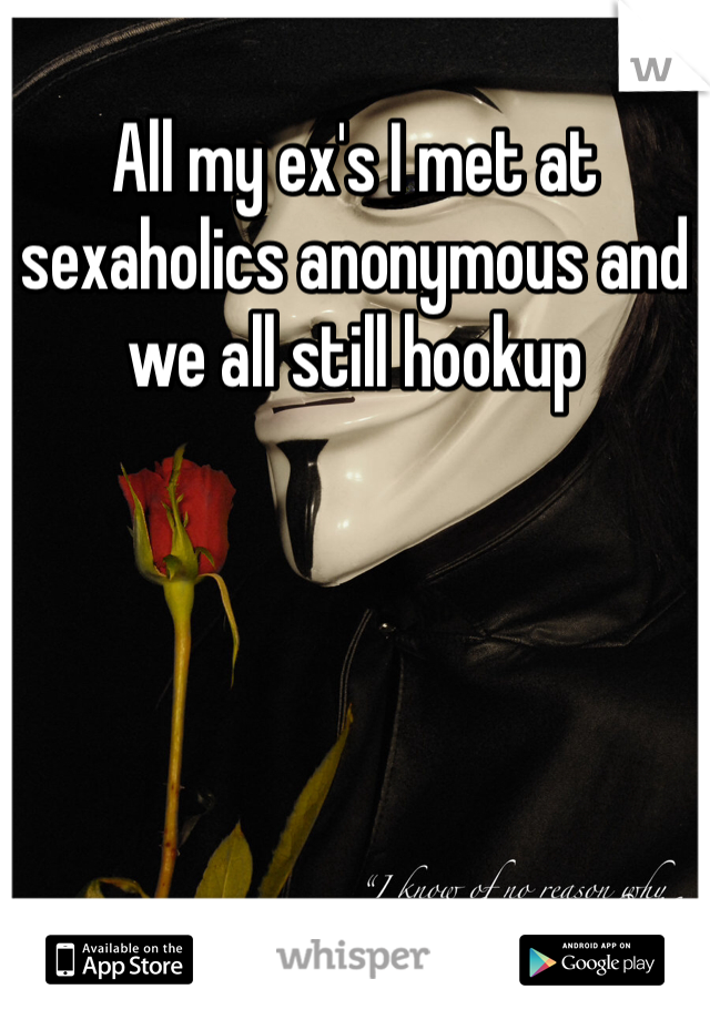 All my ex's I met at sexaholics anonymous and we all still hookup