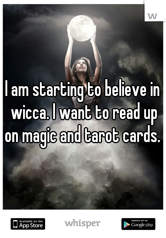 I am starting to believe in wicca. I want to read up on magic and tarot cards.