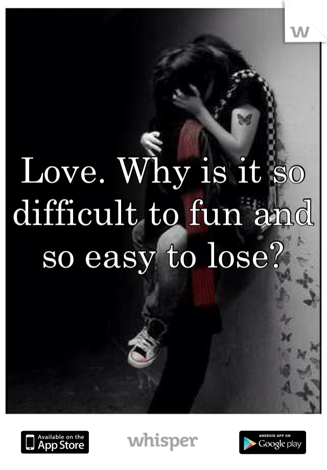 Love. Why is it so difficult to fun and so easy to lose?