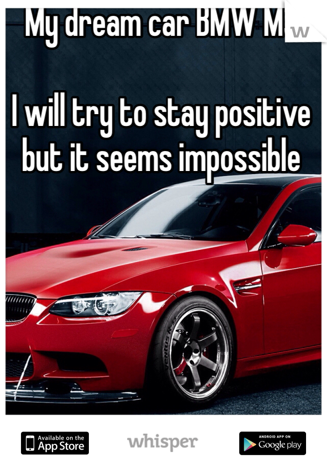My dream car BMW M3  I will try to stay positive but it seems impossible