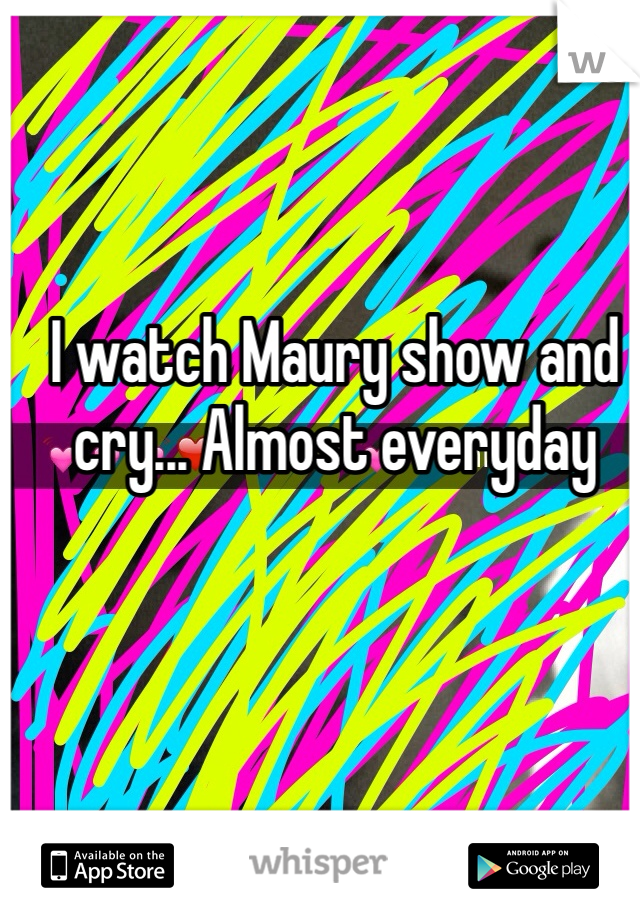 I watch Maury show and cry... Almost everyday