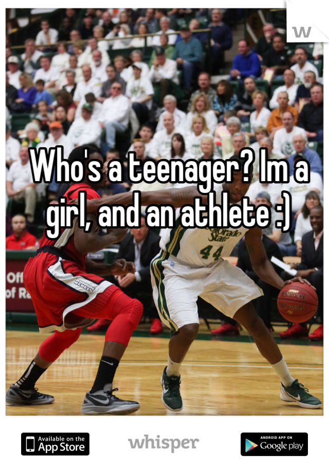 Who's a teenager? Im a girl, and an athlete :)