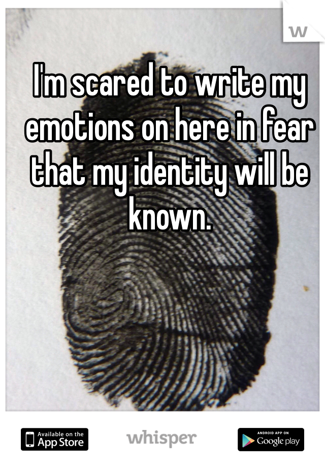 I'm scared to write my emotions on here in fear that my identity will be known.