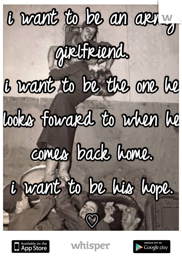 i want to be an army girlfriend.  i want to be the one he looks foward to when he comes back home. i want to be his hope. ♡