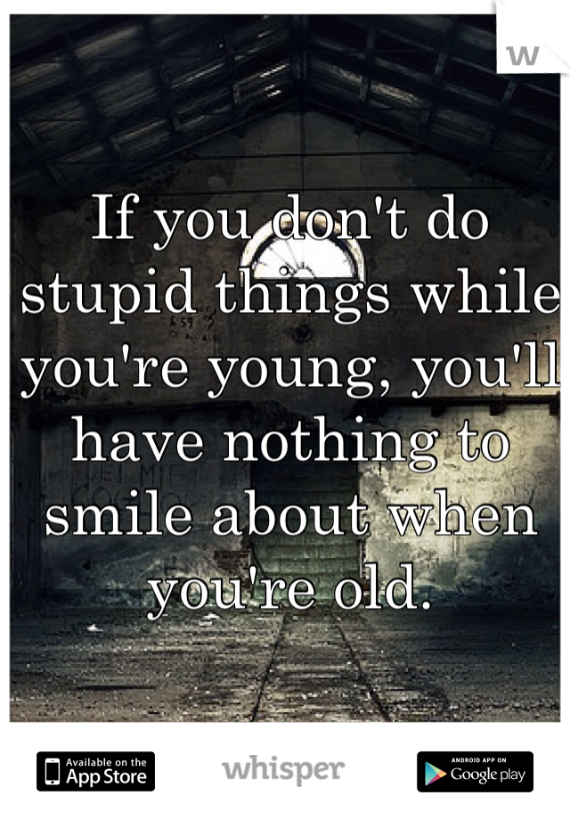 If you don't do stupid things while you're young, you'll have nothing to smile about when you're old.