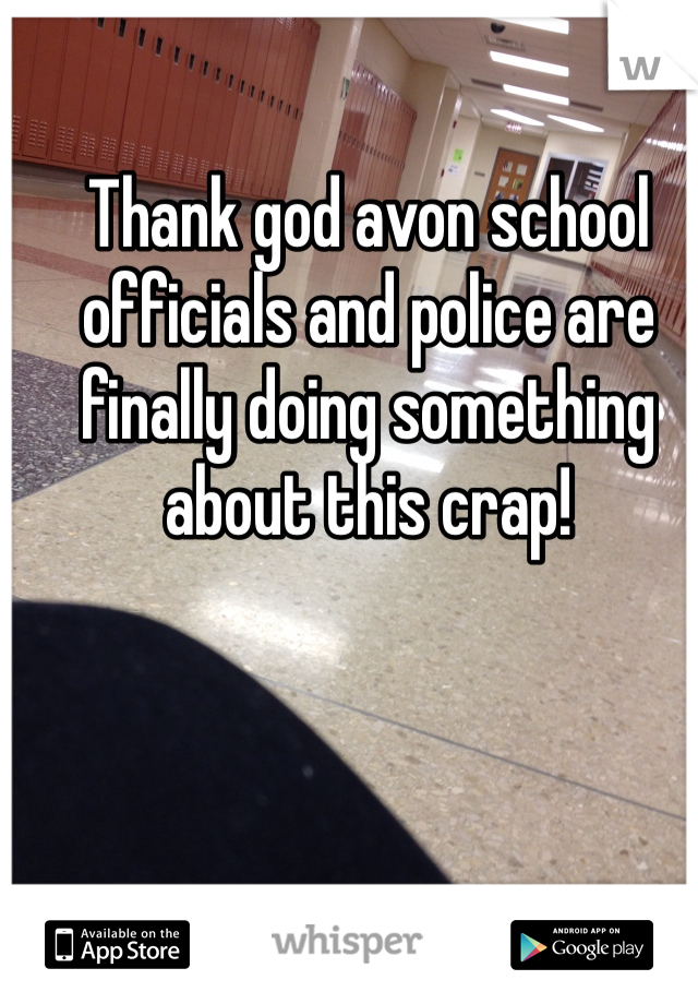 Thank god avon school officials and police are finally doing something about this crap!