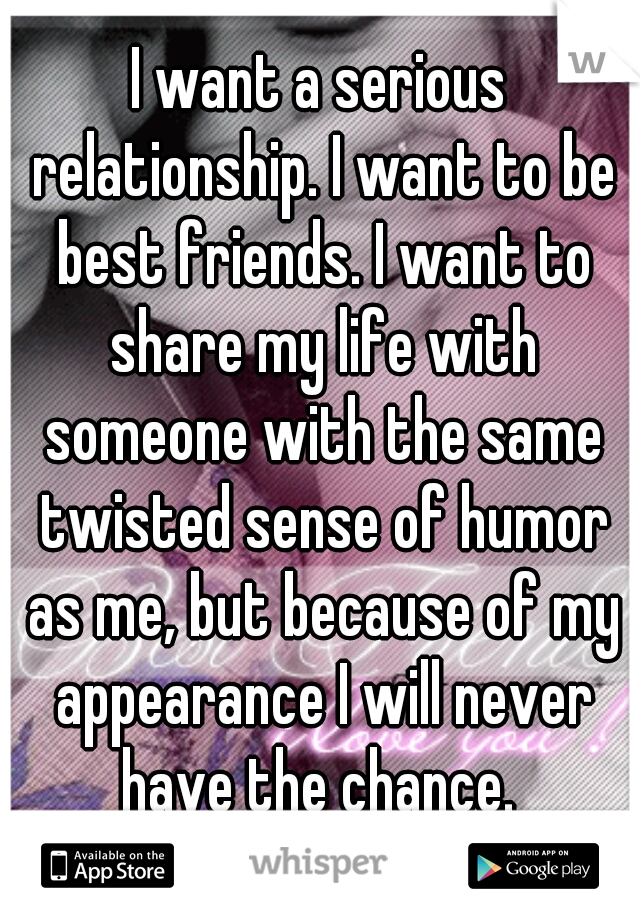 I want a serious relationship. I want to be best friends. I want to share my life with someone with the same twisted sense of humor as me, but because of my appearance I will never have the chance.