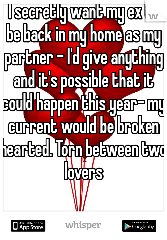 I secretly want my ex to be back in my home as my partner - I'd give anything and it's possible that it could happen this year- my current would be broken hearted. Torn between two lovers