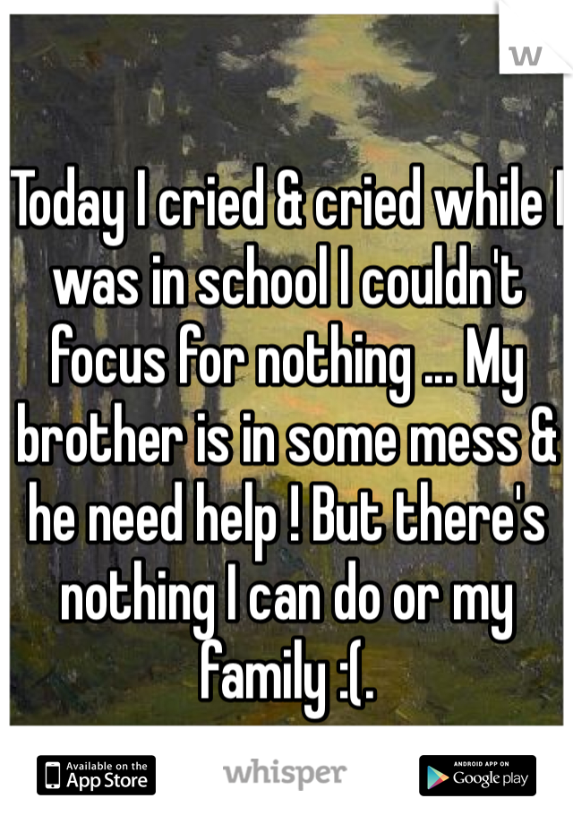 Today I cried & cried while I was in school I couldn't focus for nothing ... My brother is in some mess & he need help ! But there's nothing I can do or my family :(.