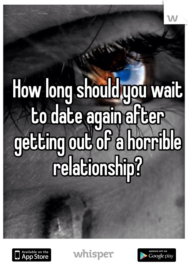 How long should you wait to date again after getting out of a horrible relationship?