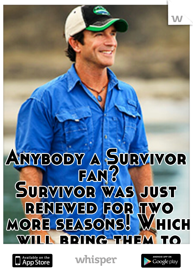 Anybody a Survivor fan? Survivor was just renewed for two more seasons! Which will bring them to 30!!