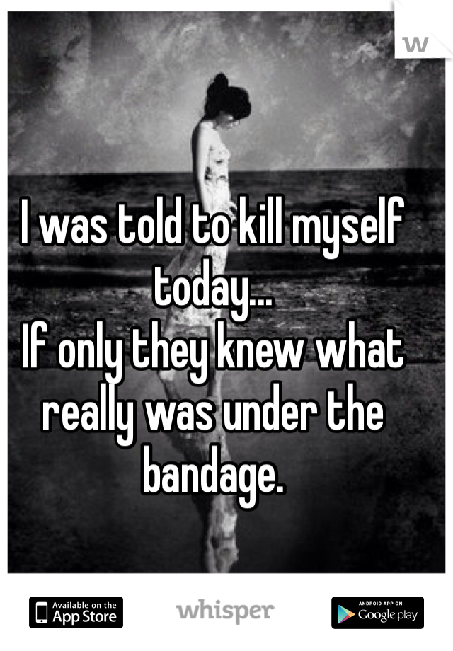 I was told to kill myself today...  If only they knew what really was under the bandage.