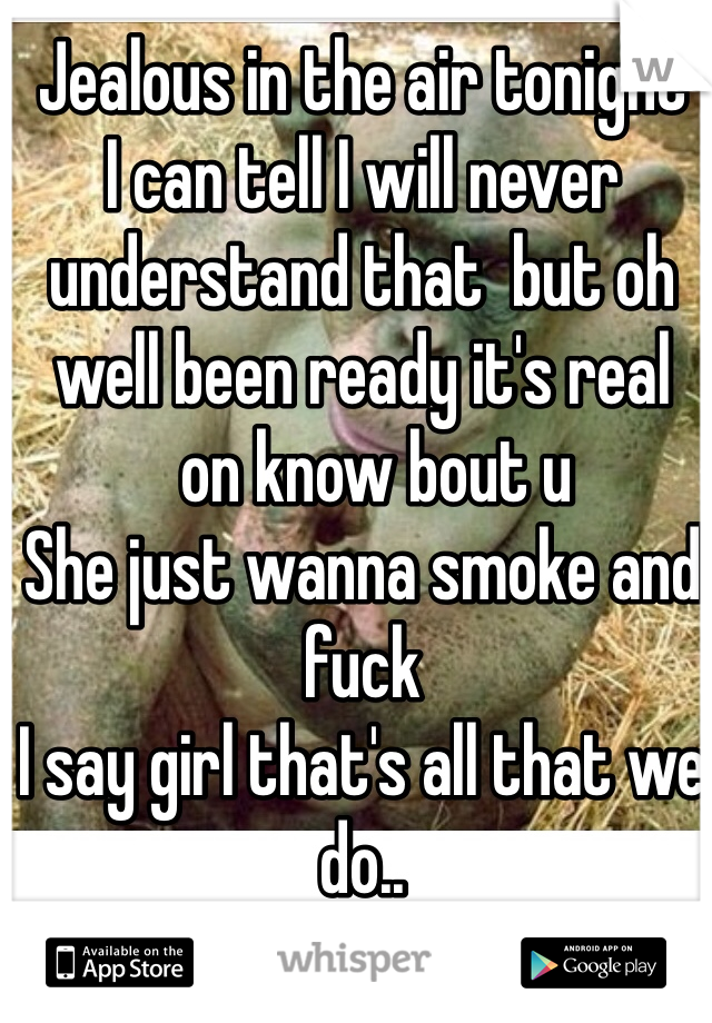 Jealous in the air tonight  I can tell I will never understand that  but oh well been ready it's real   on know bout u  She just wanna smoke and fuck  I say girl that's all that we do..