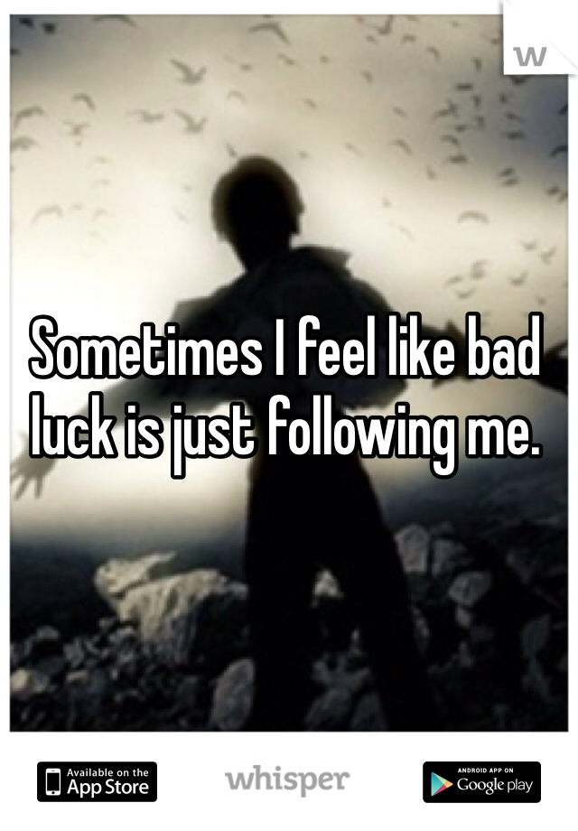 Sometimes I feel like bad luck is just following me.