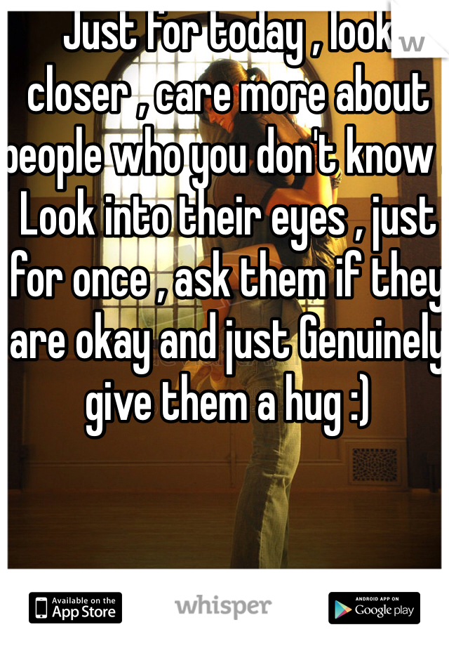 Just for today , look closer , care more about people who you don't know . Look into their eyes , just for once , ask them if they are okay and just Genuinely give them a hug :)