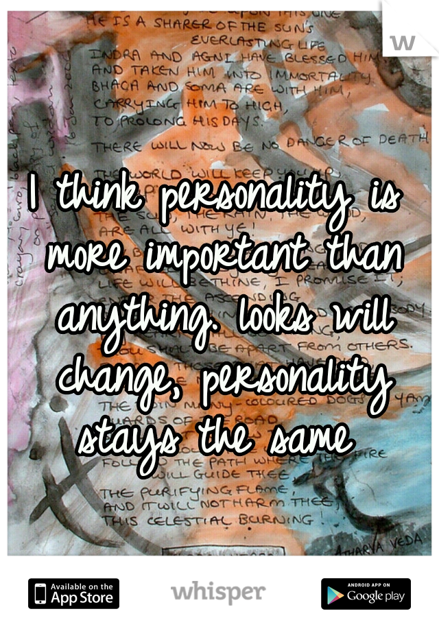 I think personality is more important than anything. looks will change, personality stays the same