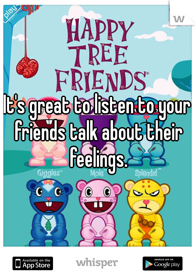 It's great to listen to your friends talk about their feelings.