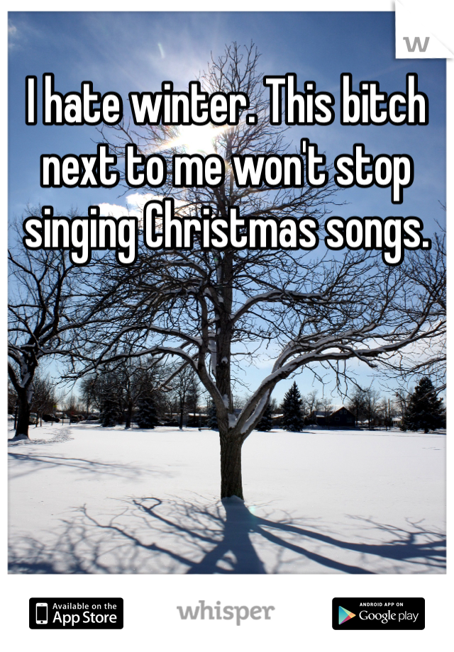 I hate winter. This bitch next to me won't stop singing Christmas songs.