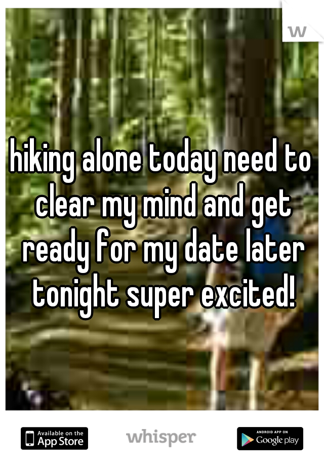 hiking alone today need to clear my mind and get ready for my date later tonight super excited!